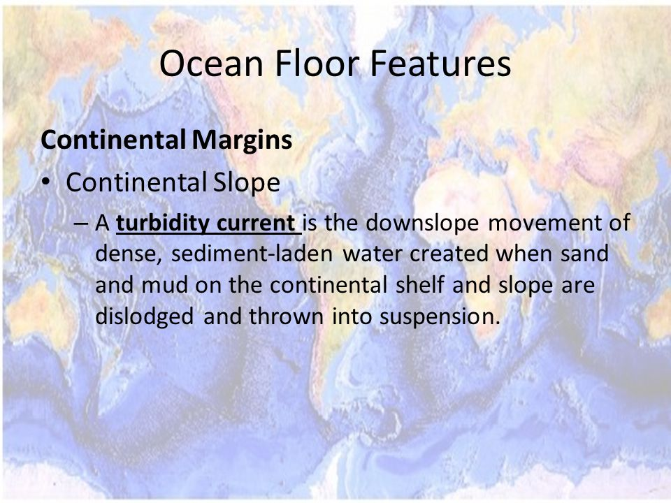 Ocean Floor Features Continental Margins Continental Slope – A turbidity current is the downslope movement of dense, sediment-laden water created when sand and mud on the continental shelf and slope are dislodged and thrown into suspension.