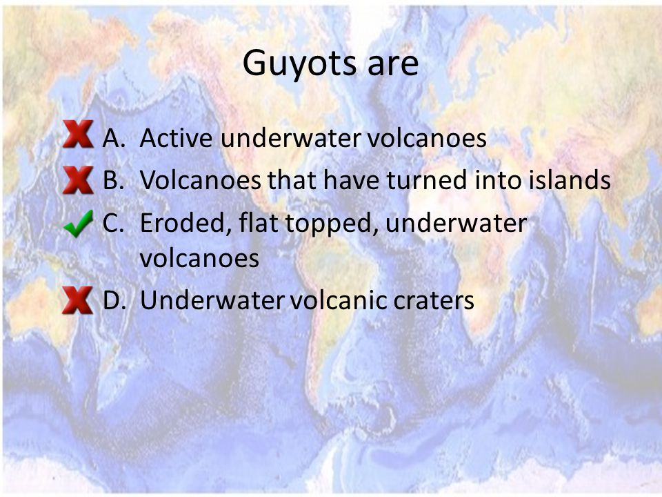 Guyots are A.Active underwater volcanoes B.Volcanoes that have turned into islands C.Eroded, flat topped, underwater volcanoes D.Underwater volcanic craters