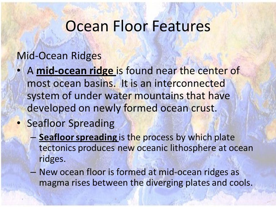 Ocean Floor Features Mid-Ocean Ridges A mid-ocean ridge is found near the center of most ocean basins.