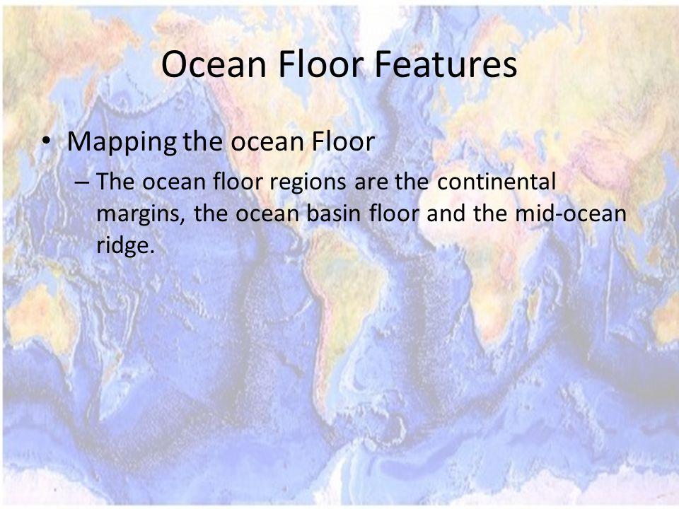 Mapping the ocean Floor – The ocean floor regions are the continental margins, the ocean basin floor and the mid-ocean ridge.