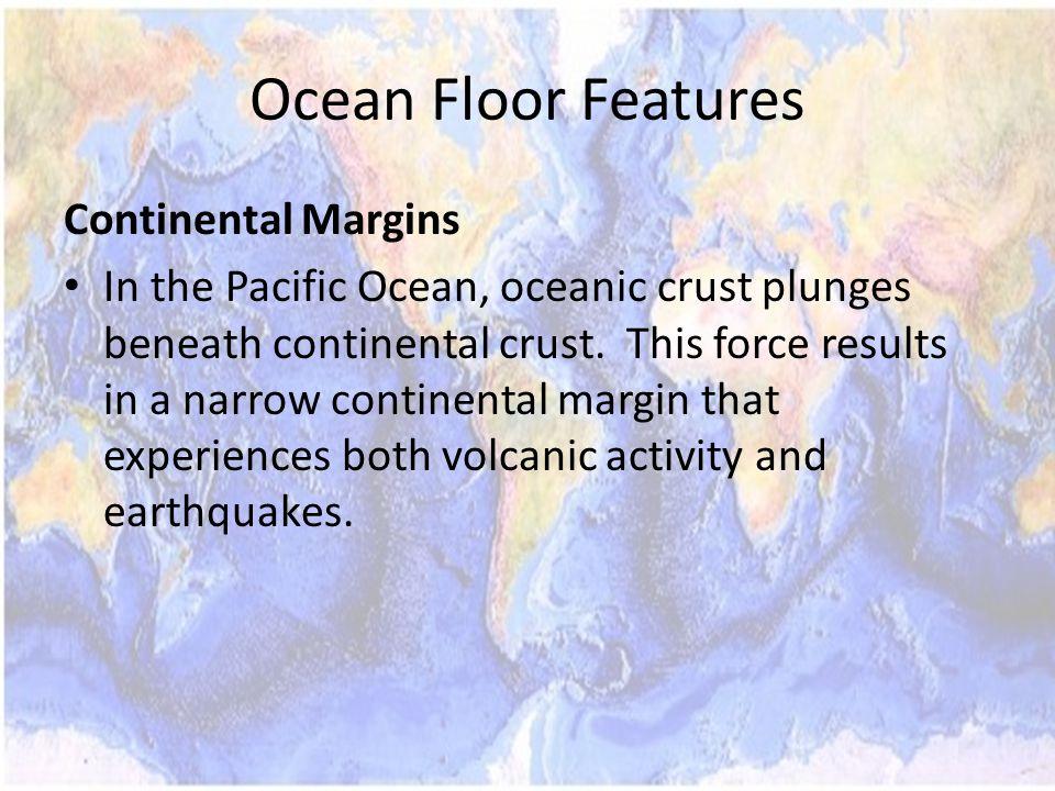 Ocean Floor Features Continental Margins In the Pacific Ocean, oceanic crust plunges beneath continental crust.