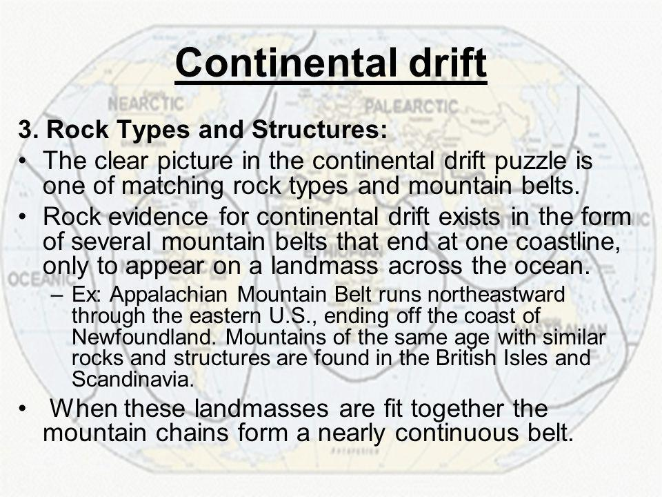3. Rock Types and Structures: The clear picture in the continental drift puzzle is one of matching rock types and mountain belts. Rock evidence for co