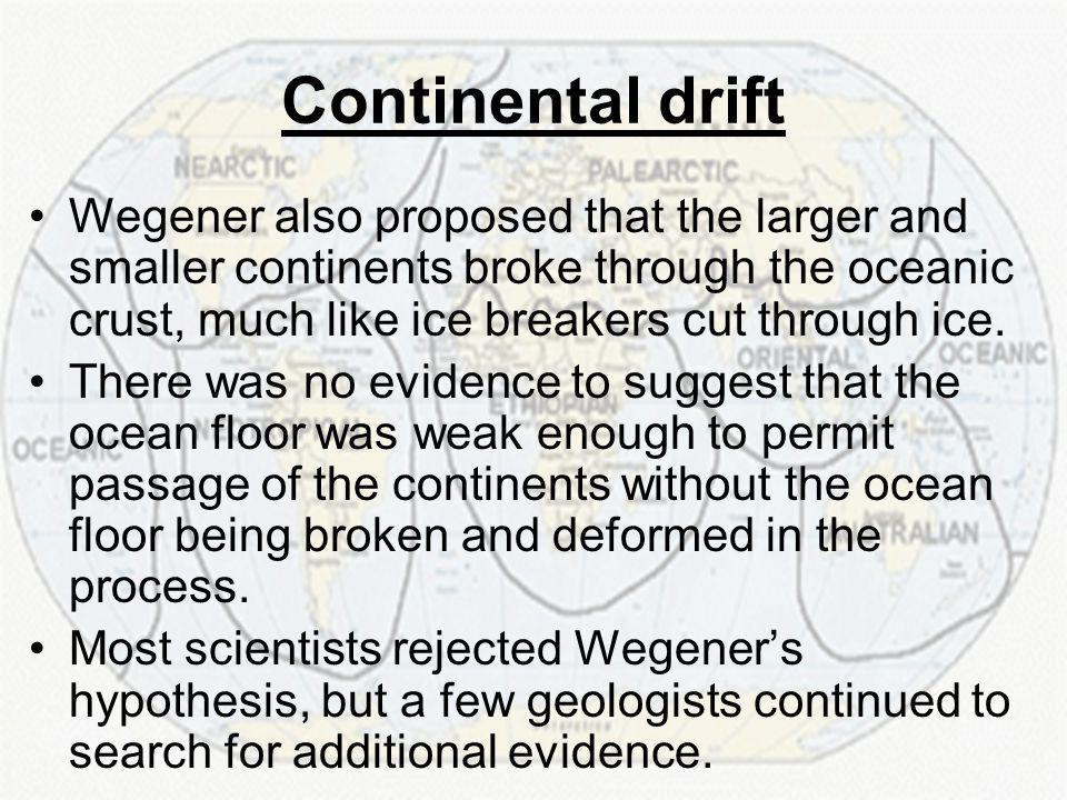 Continental drift Wegener also proposed that the larger and smaller continents broke through the oceanic crust, much like ice breakers cut through ice.