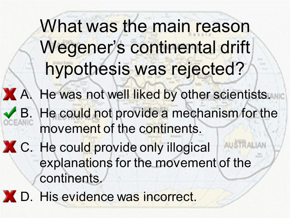 What was the main reason Wegener's continental drift hypothesis was rejected.
