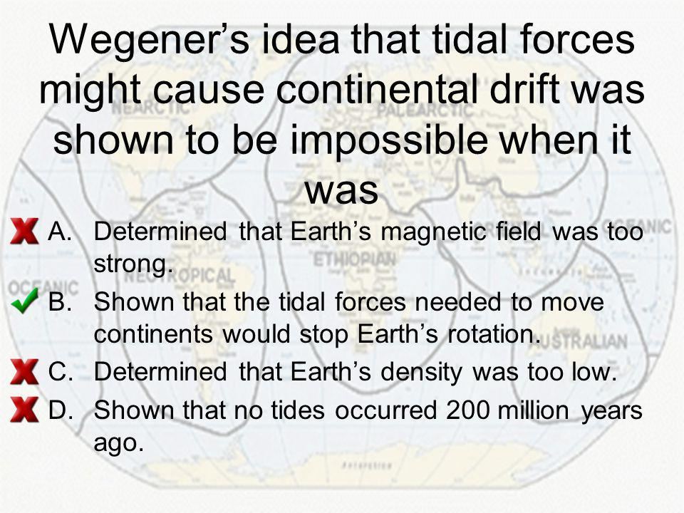 Wegener's idea that tidal forces might cause continental drift was shown to be impossible when it was A.Determined that Earth's magnetic field was too strong.