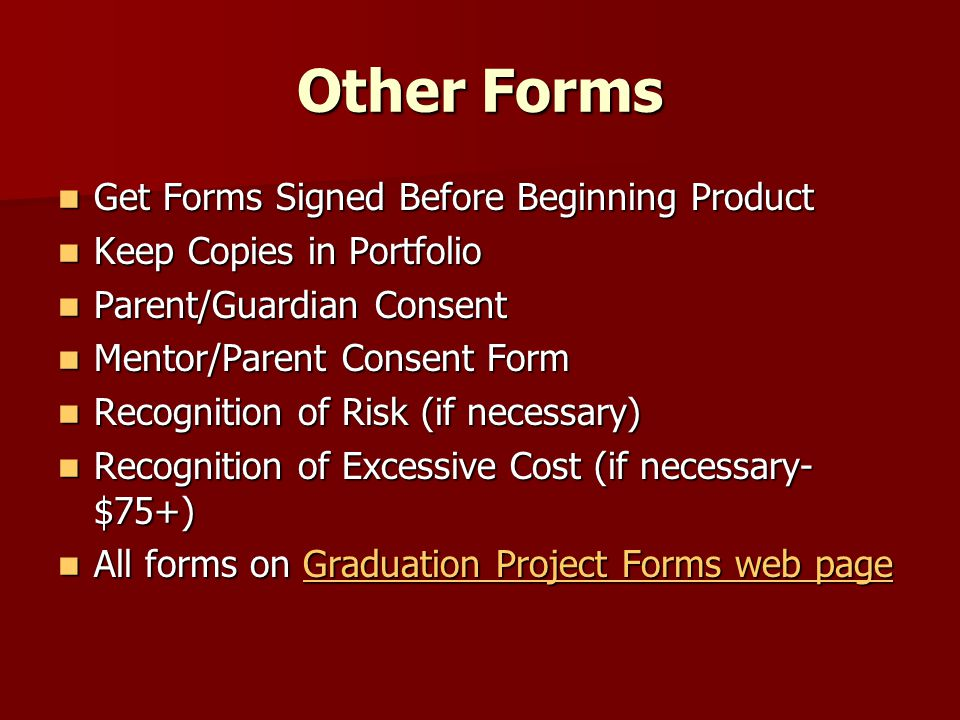 Other Forms Get Forms Signed Before Beginning Product Get Forms Signed Before Beginning Product Keep Copies in Portfolio Keep Copies in Portfolio Parent/Guardian Consent Parent/Guardian Consent Mentor/Parent Consent Form Mentor/Parent Consent Form Recognition of Risk (if necessary) Recognition of Risk (if necessary) Recognition of Excessive Cost (if necessary- $75+) Recognition of Excessive Cost (if necessary- $75+) All forms on Graduation Project Forms web page All forms on Graduation Project Forms web pageGraduation Project Forms web pageGraduation Project Forms web page