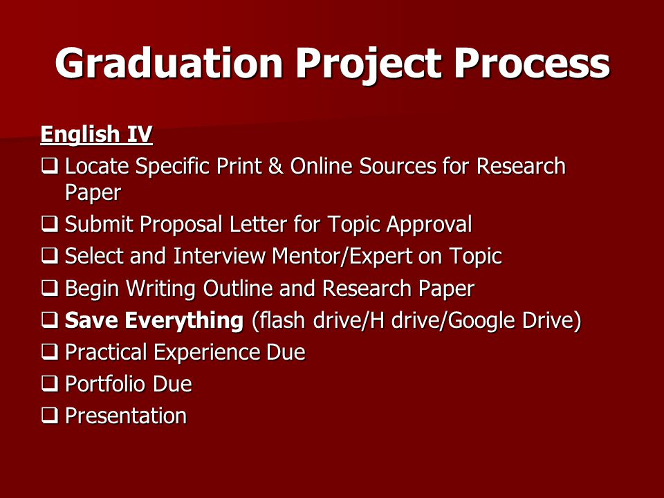 Graduation Project Process English IV  Locate Specific Print & Online Sources for Research Paper  Submit Proposal Letter for Topic Approval  Select and Interview Mentor/Expert on Topic  Begin Writing Outline and Research Paper  Save Everything (flash drive/H drive/Google Drive)  Practical Experience Due  Portfolio Due  Presentation