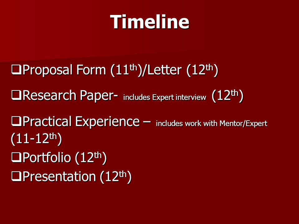 Timeline  Proposal Form (11 th )/Letter (12 th )  Research Paper- includes Expert interview (12 th )  Practical Experience – includes work with Mentor/Expert (11-12 th )  Portfolio (12 th )  Presentation (12 th )