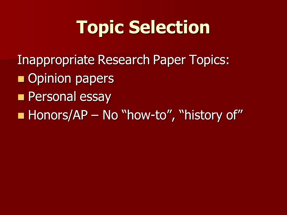 Topic Selection Inappropriate Research Paper Topics: Opinion papers Opinion papers Personal essay Personal essay Honors/AP – No how-to , history of Honors/AP – No how-to , history of