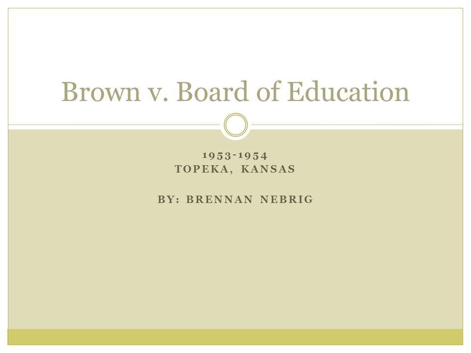 1953-1954 TOPEKA, KANSAS BY: BRENNAN NEBRIG Brown v. Board of Education