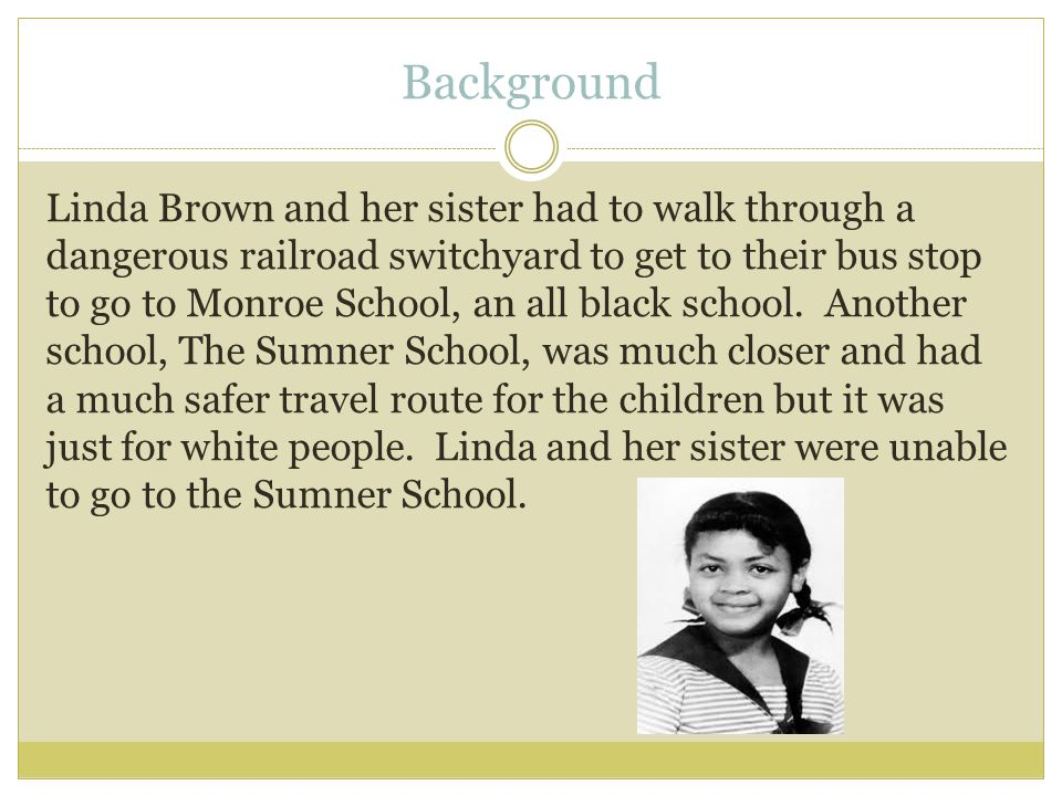 Background Linda Brown and her sister had to walk through a dangerous railroad switchyard to get to their bus stop to go to Monroe School, an all black school.
