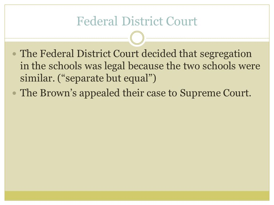 Federal District Court The Federal District Court decided that segregation in the schools was legal because the two schools were similar.
