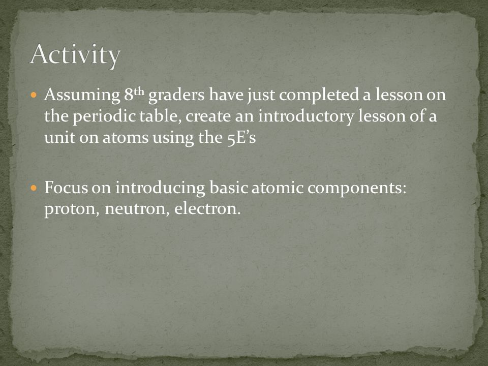 Assuming 8 th graders have just completed a lesson on the periodic table, create an introductory lesson of a unit on atoms using the 5E's Focus on introducing basic atomic components: proton, neutron, electron.