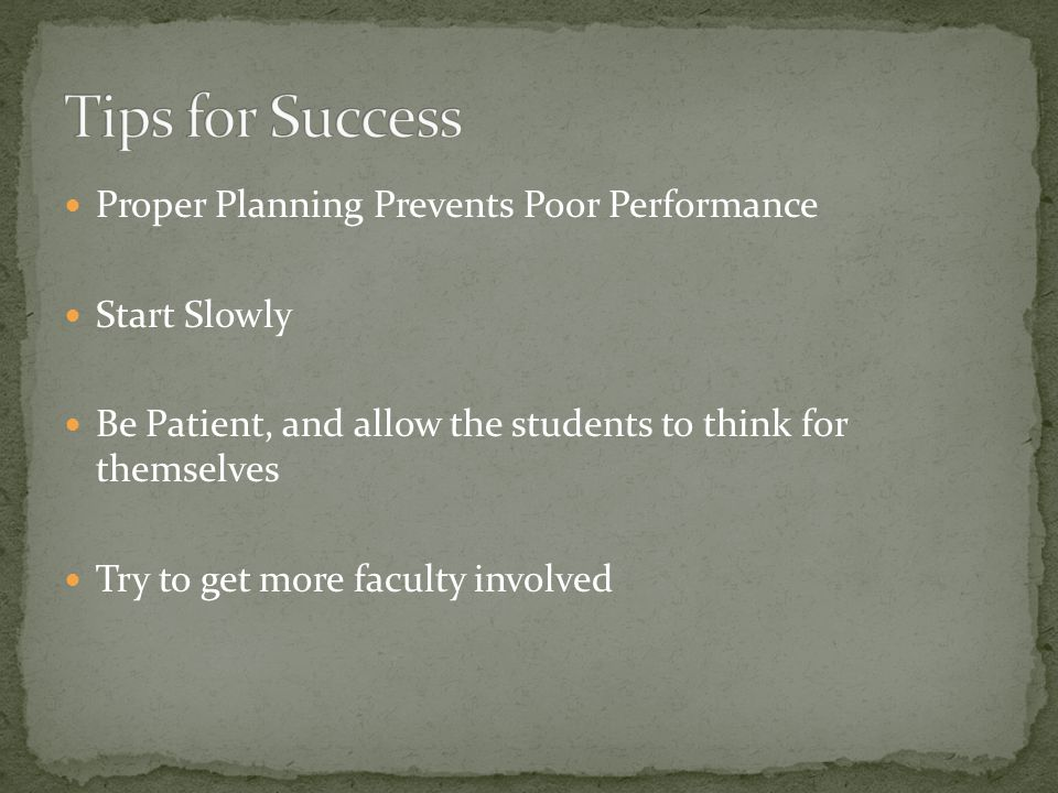Proper Planning Prevents Poor Performance Start Slowly Be Patient, and allow the students to think for themselves Try to get more faculty involved