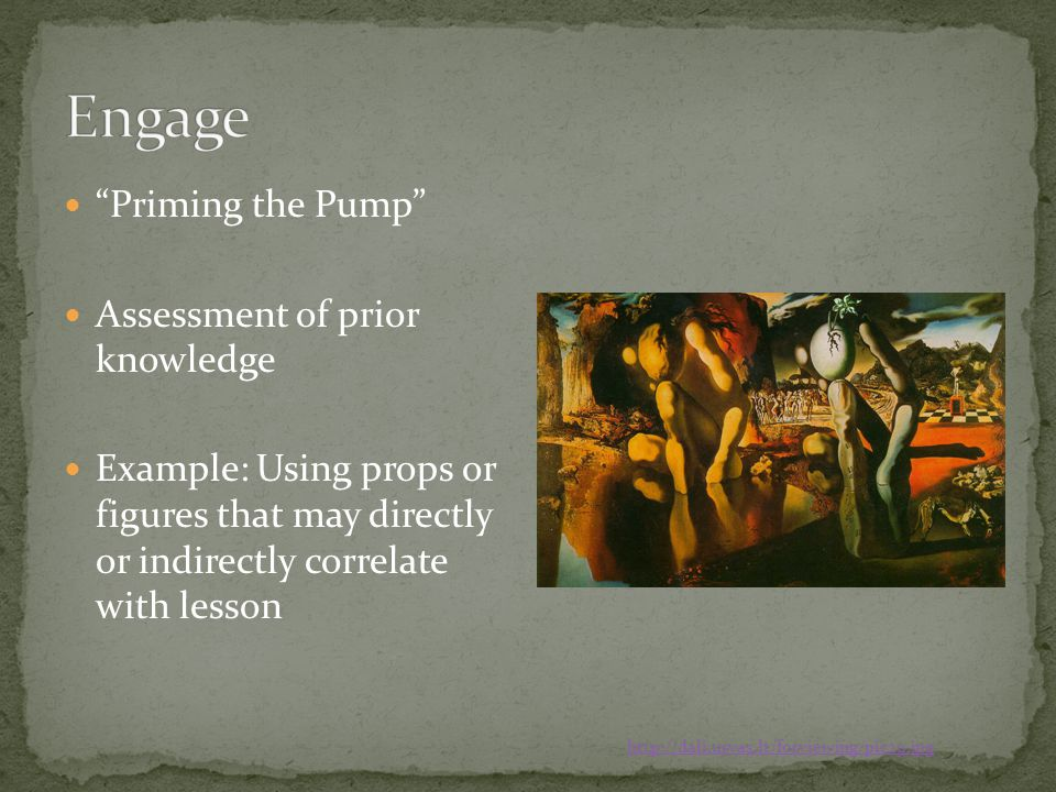 Priming the Pump Assessment of prior knowledge Example: Using props or figures that may directly or indirectly correlate with lesson http://dali.urvas.lt/forviewing/pic29.jpg