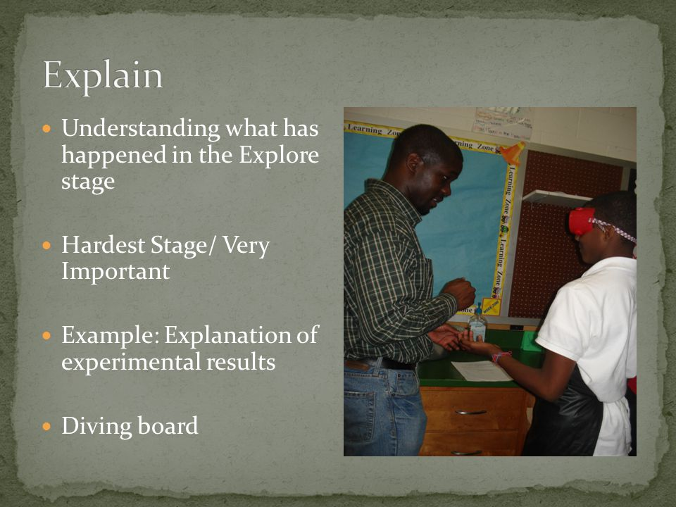 Understanding what has happened in the Explore stage Hardest Stage/ Very Important Example: Explanation of experimental results Diving board