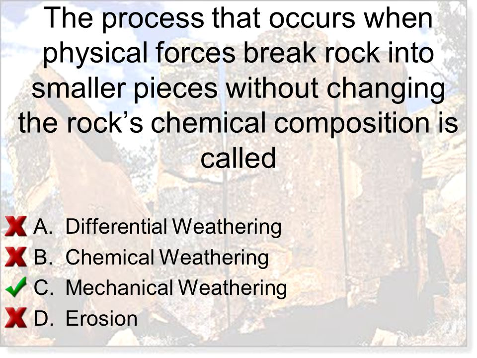 A.Differential Weathering B.Chemical Weathering C.Mechanical Weathering D.Erosion The process that occurs when physical forces break rock into smaller