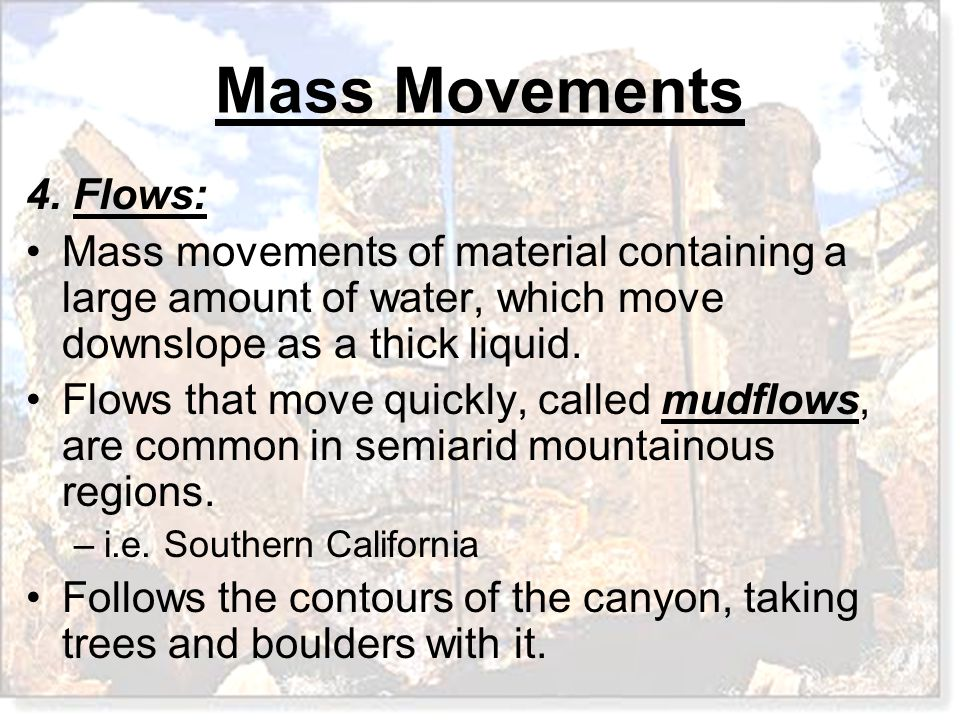 Mass Movements 4. Flows: Mass movements of material containing a large amount of water, which move downslope as a thick liquid. Flows that move quickl