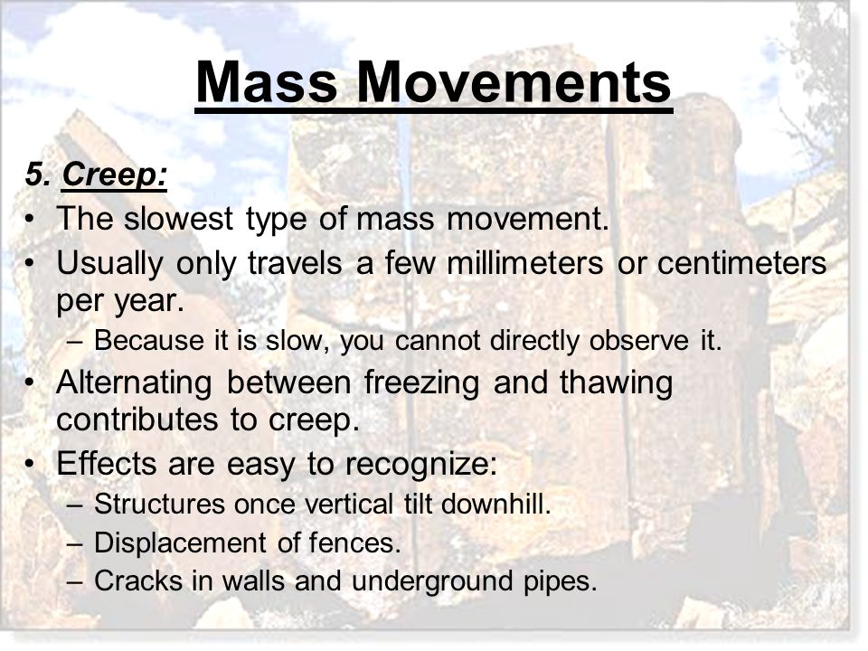 Mass Movements 5. Creep: The slowest type of mass movement. Usually only travels a few millimeters or centimeters per year. –Because it is slow, you c