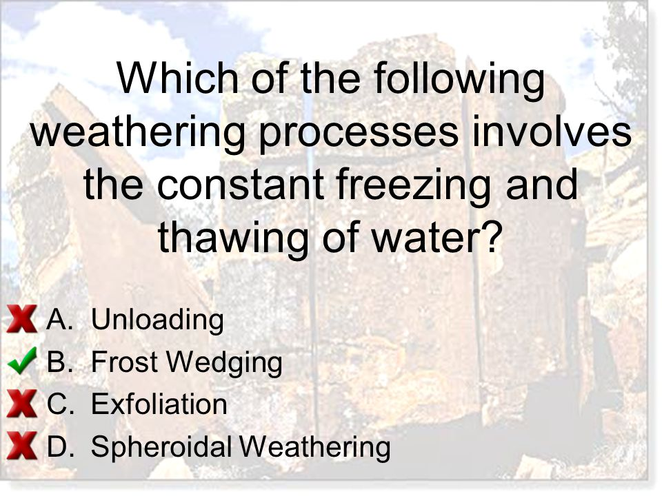 A.Unloading B.Frost Wedging C.Exfoliation D.Spheroidal Weathering Which of the following weathering processes involves the constant freezing and thawi