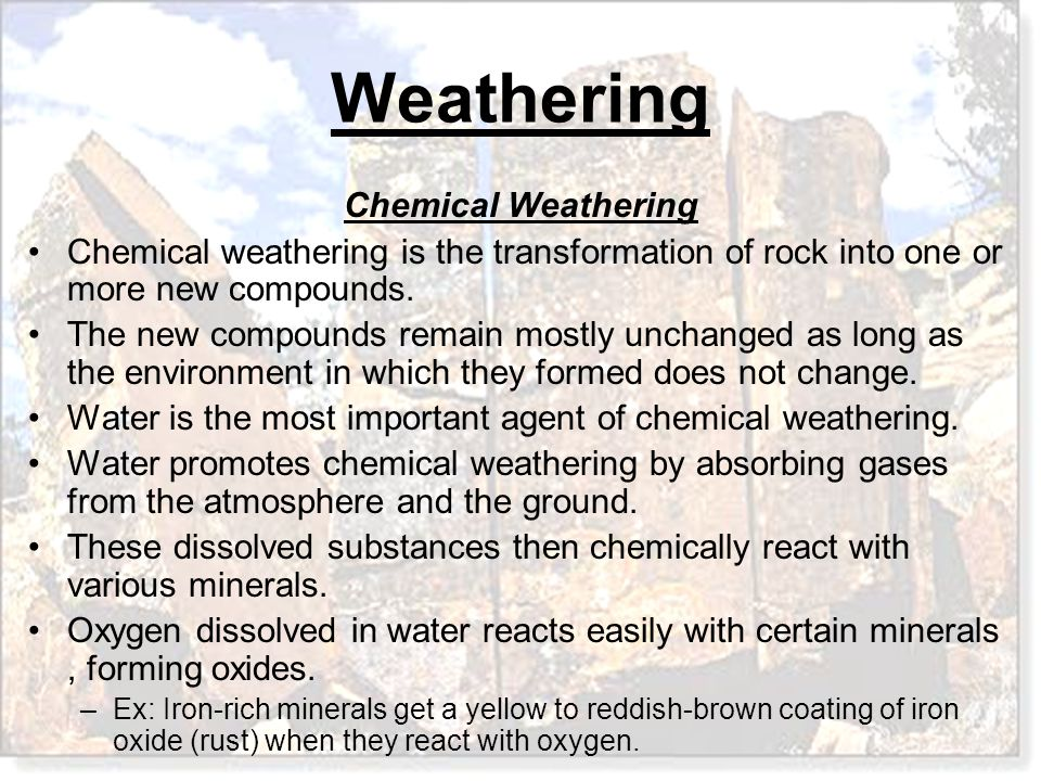 Weathering Chemical Weathering Chemical weathering is the transformation of rock into one or more new compounds. The new compounds remain mostly uncha