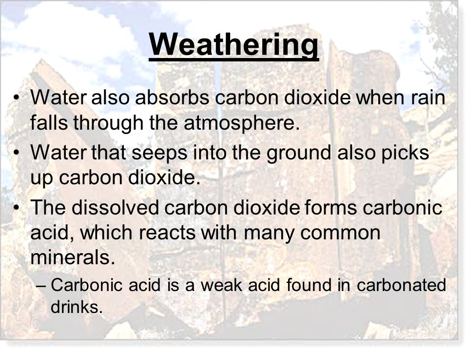 Weathering Water also absorbs carbon dioxide when rain falls through the atmosphere. Water that seeps into the ground also picks up carbon dioxide. Th