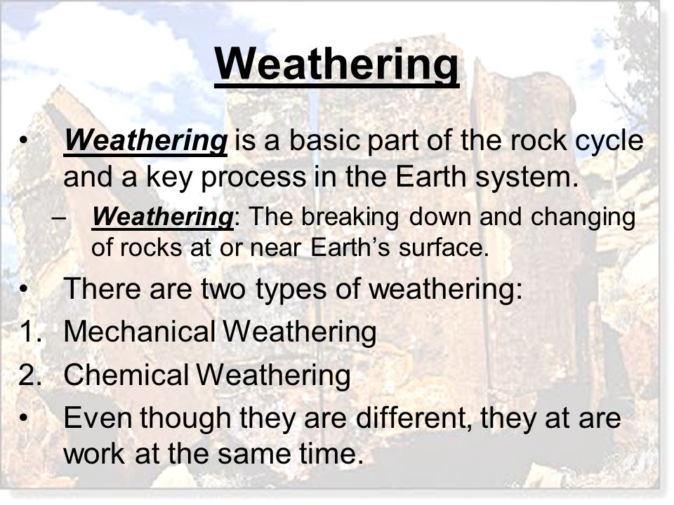 Weathering Weathering is a basic part of the rock cycle and a key process in the Earth system. –Weathering: The breaking down and changing of rocks at