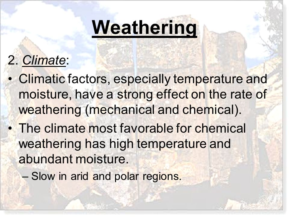 Weathering 2. Climate: Climatic factors, especially temperature and moisture, have a strong effect on the rate of weathering (mechanical and chemical)