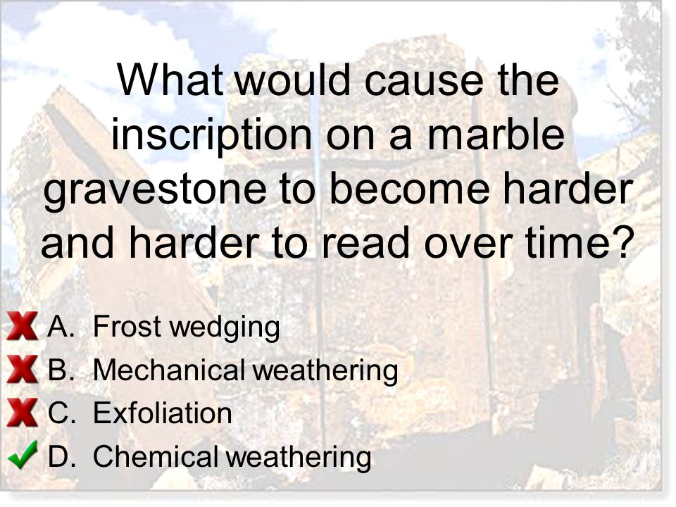 What would cause the inscription on a marble gravestone to become harder and harder to read over time? A.Frost wedging B.Mechanical weathering C.Exfol