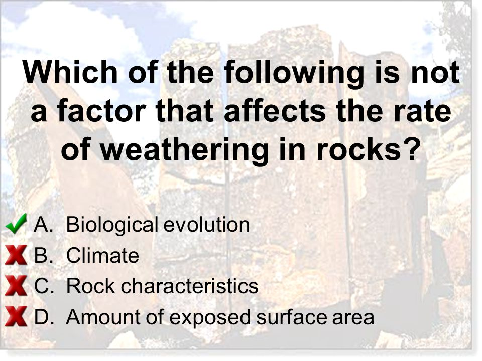 Which of the following is not a factor that affects the rate of weathering in rocks? A.Biological evolution B.Climate C.Rock characteristics D.Amount