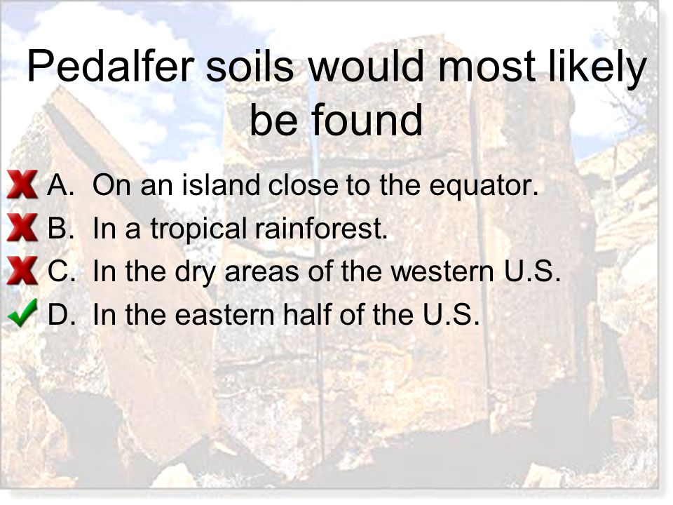 Pedalfer soils would most likely be found A.On an island close to the equator. B.In a tropical rainforest. C.In the dry areas of the western U.S. D.In