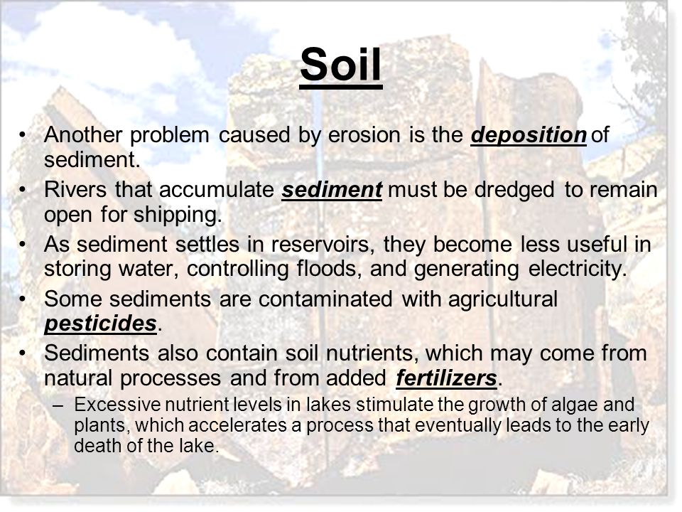 Soil Another problem caused by erosion is the deposition of sediment. Rivers that accumulate sediment must be dredged to remain open for shipping. As