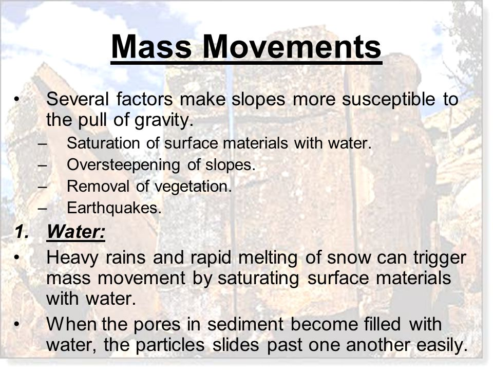 Mass Movements Several factors make slopes more susceptible to the pull of gravity. –Saturation of surface materials with water. –Oversteepening of sl