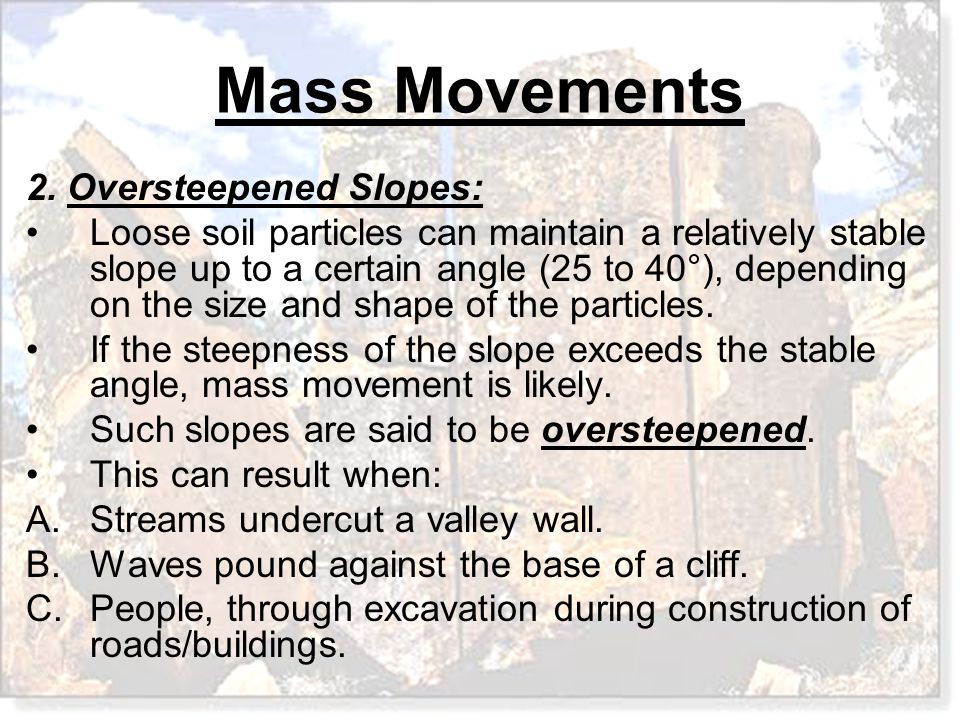 Mass Movements 2. Oversteepened Slopes: Loose soil particles can maintain a relatively stable slope up to a certain angle (25 to 40°), depending on th