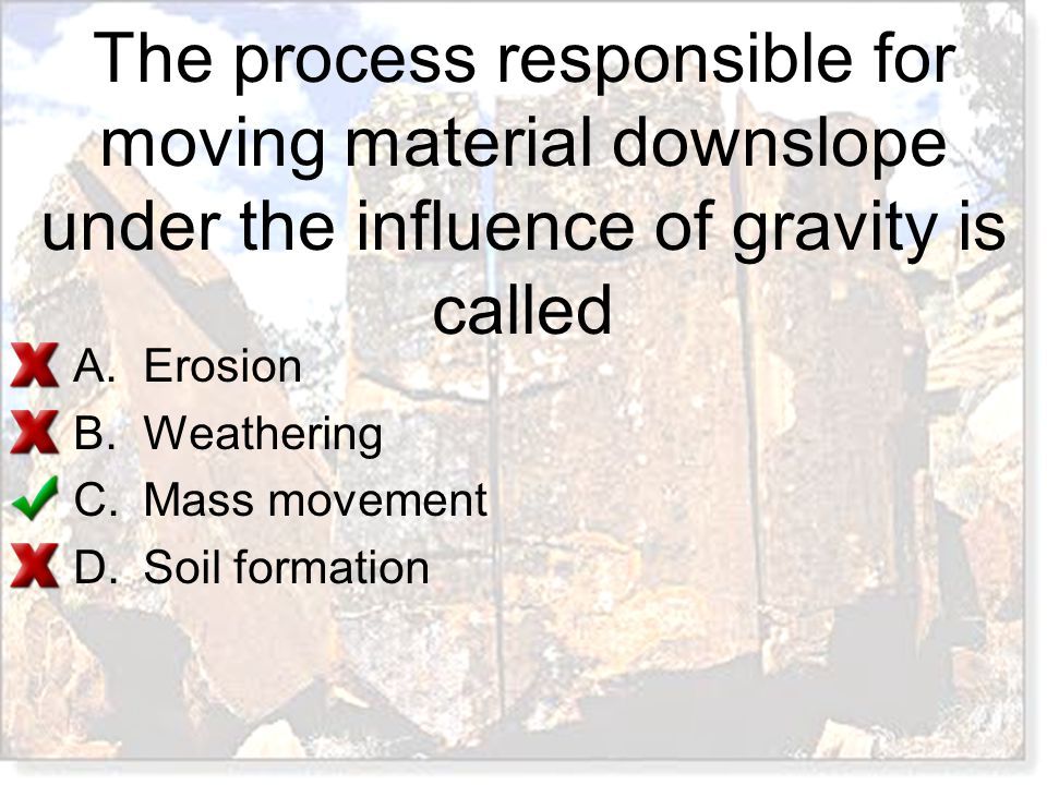 The process responsible for moving material downslope under the influence of gravity is called A.Erosion B.Weathering C.Mass movement D.Soil formation