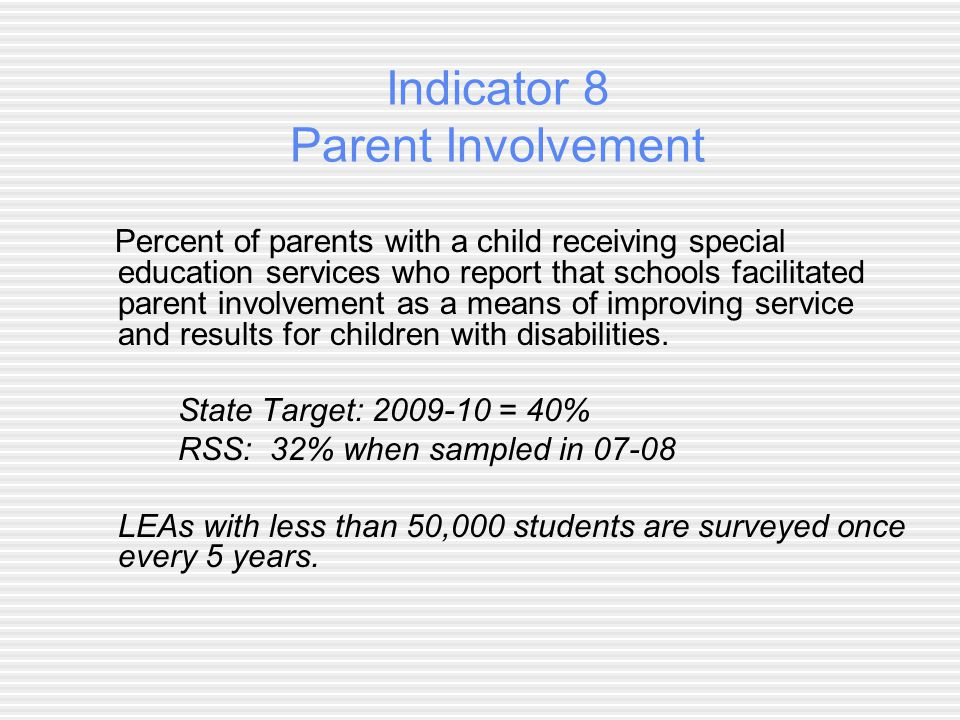 Indicator 8 Parent Involvement Percent of parents with a child receiving special education services who report that schools facilitated parent involvement as a means of improving service and results for children with disabilities.
