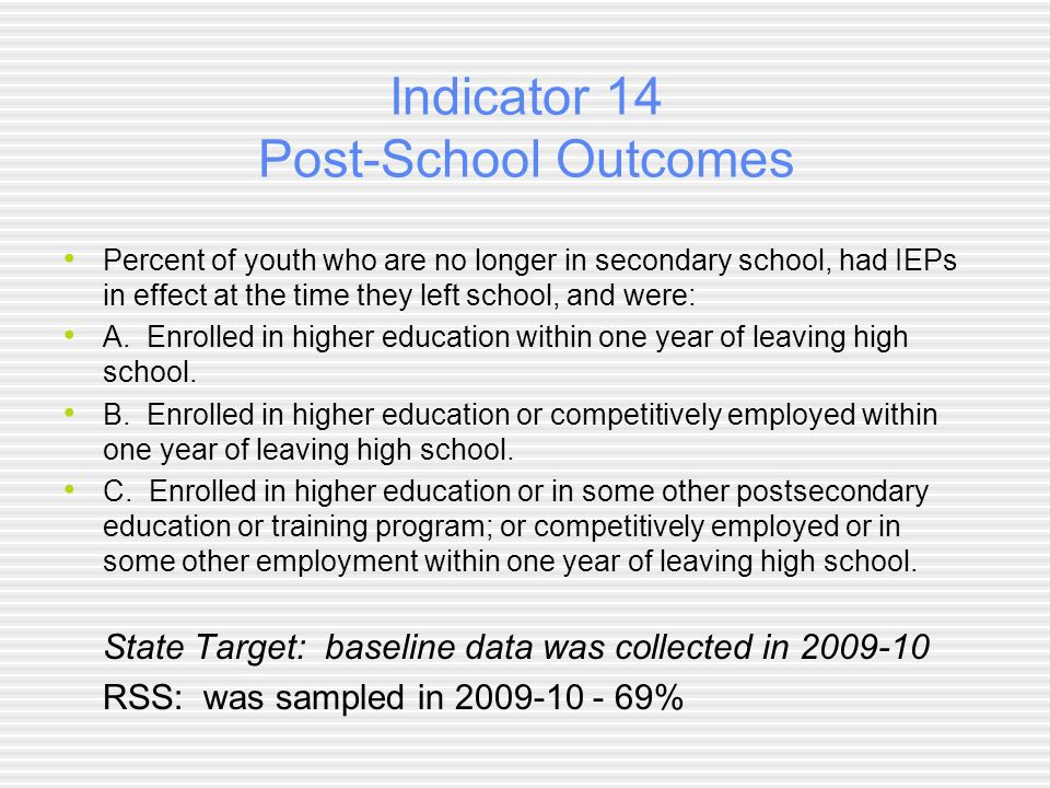 Indicator 14 Post-School Outcomes Percent of youth who are no longer in secondary school, had IEPs in effect at the time they left school, and were: A.