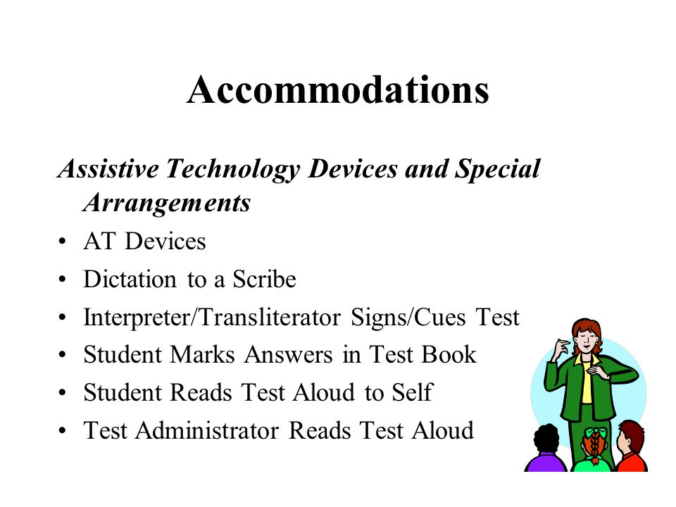Accommodations Assistive Technology Devices and Special Arrangements AT Devices Dictation to a Scribe Interpreter/Transliterator Signs/Cues Test Stude