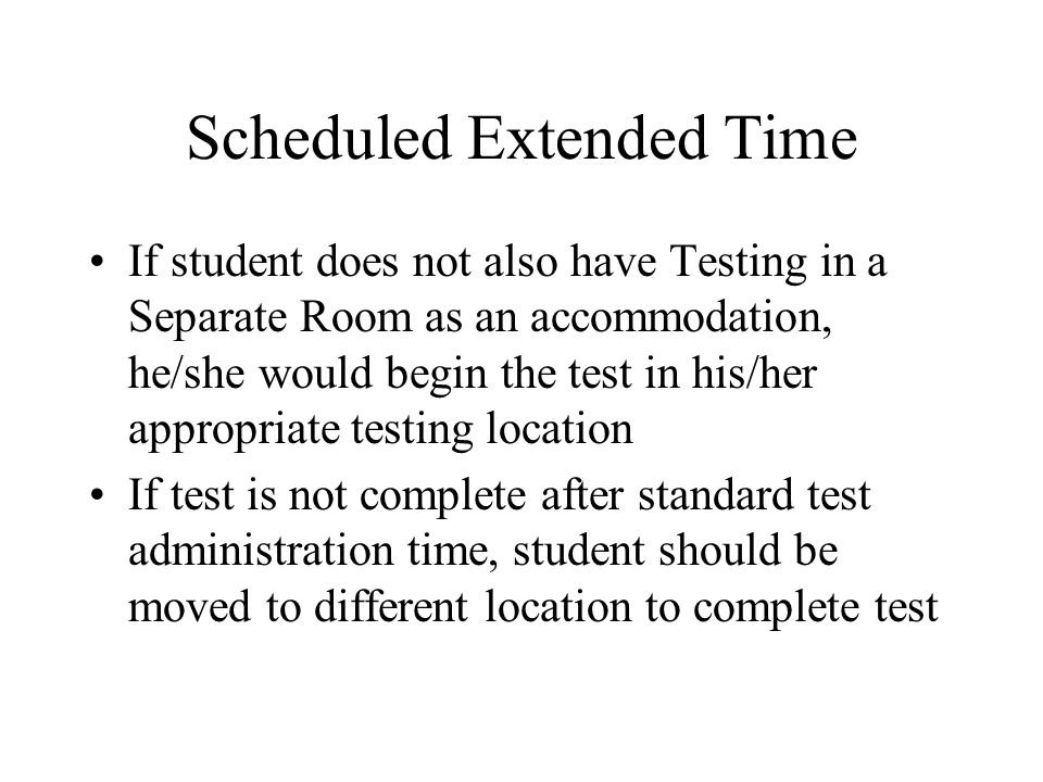 Scheduled Extended Time If student does not also have Testing in a Separate Room as an accommodation, he/she would begin the test in his/her appropriate testing location If test is not complete after standard test administration time, student should be moved to different location to complete test