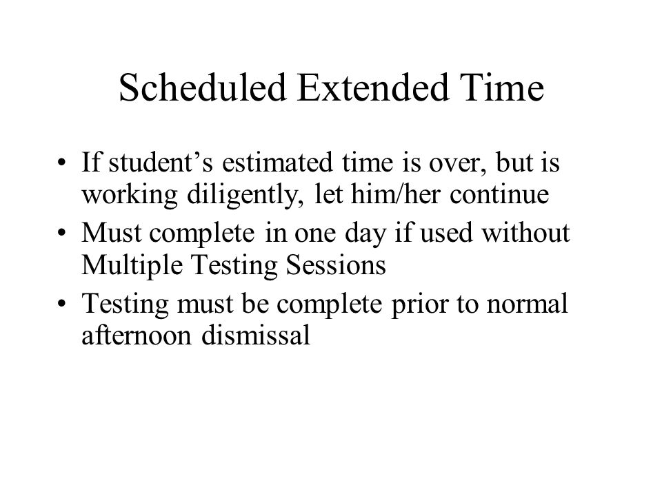 Scheduled Extended Time If student's estimated time is over, but is working diligently, let him/her continue Must complete in one day if used without Multiple Testing Sessions Testing must be complete prior to normal afternoon dismissal