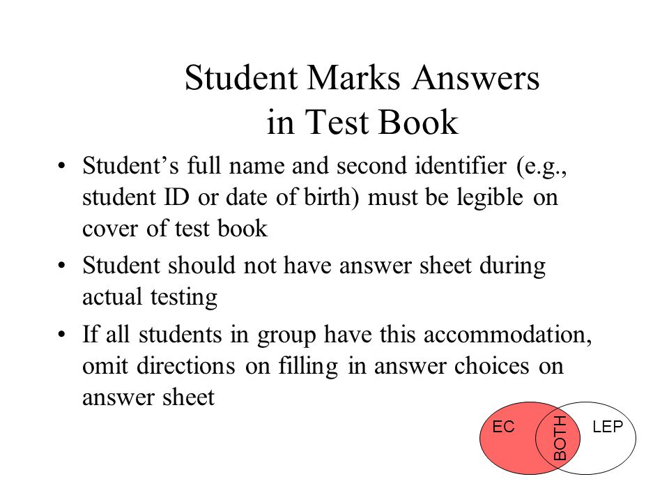 Student Marks Answers in Test Book Student's full name and second identifier (e.g., student ID or date of birth) must be legible on cover of test book Student should not have answer sheet during actual testing If all students in group have this accommodation, omit directions on filling in answer choices on answer sheet ECLEP BOTH