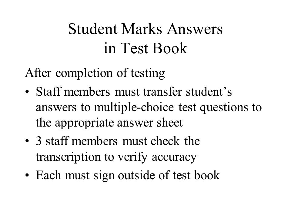 Student Marks Answers in Test Book After completion of testing Staff members must transfer student's answers to multiple-choice test questions to the