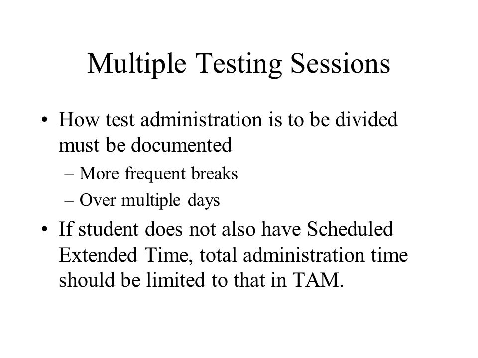 Multiple Testing Sessions How test administration is to be divided must be documented –More frequent breaks –Over multiple days If student does not also have Scheduled Extended Time, total administration time should be limited to that in TAM.
