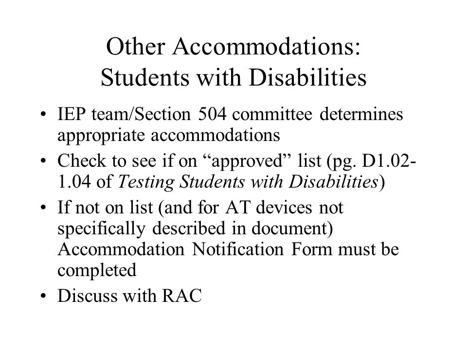 Other Accommodations: Students with Disabilities IEP team/Section 504 committee determines appropriate accommodations Check to see if on approved list (pg.
