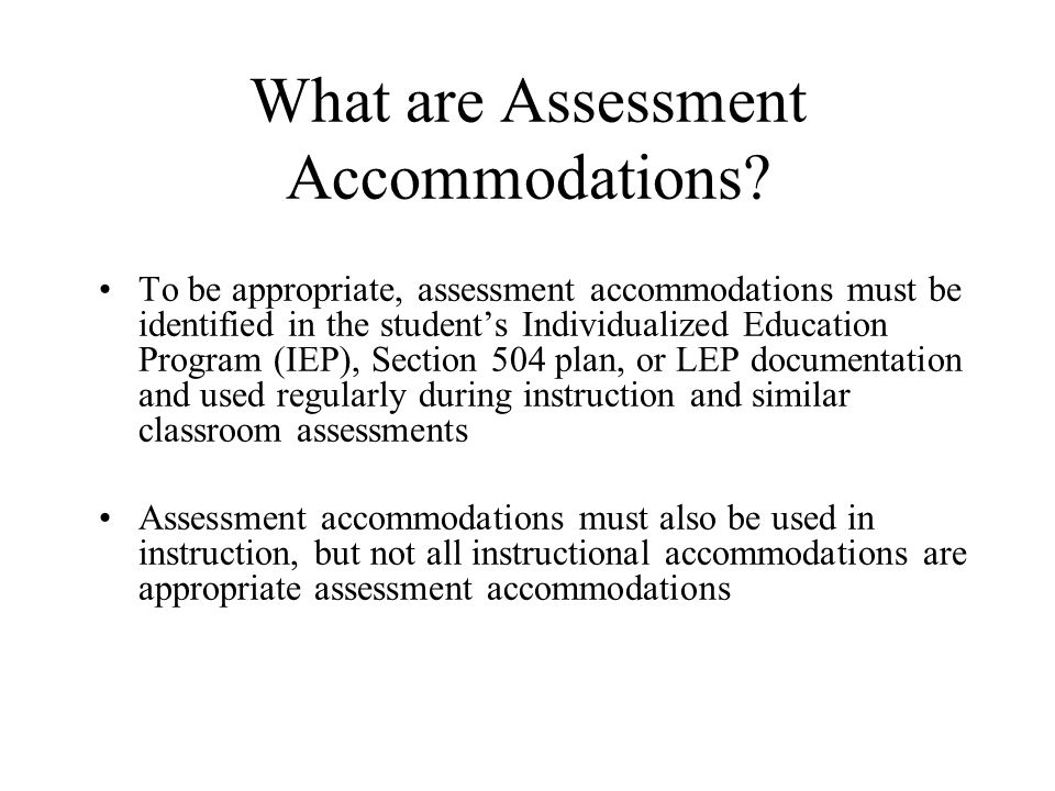 What are Assessment Accommodations? To be appropriate, assessment accommodations must be identified in the student's Individualized Education Program