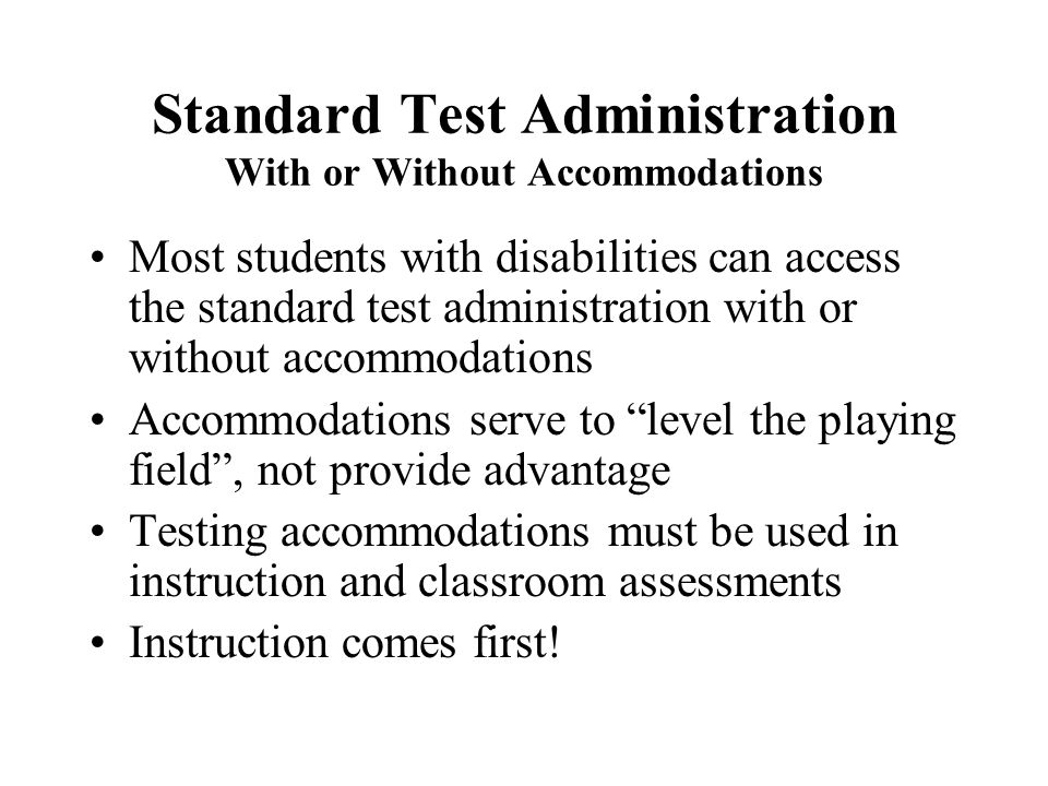 Standard Test Administration With or Without Accommodations Most students with disabilities can access the standard test administration with or without accommodations Accommodations serve to level the playing field , not provide advantage Testing accommodations must be used in instruction and classroom assessments Instruction comes first!