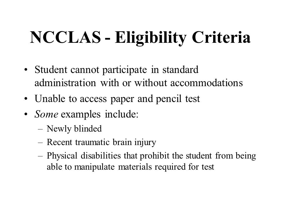 NCCLAS - Eligibility Criteria Student cannot participate in standard administration with or without accommodations Unable to access paper and pencil test Some examples include: –Newly blinded –Recent traumatic brain injury –Physical disabilities that prohibit the student from being able to manipulate materials required for test
