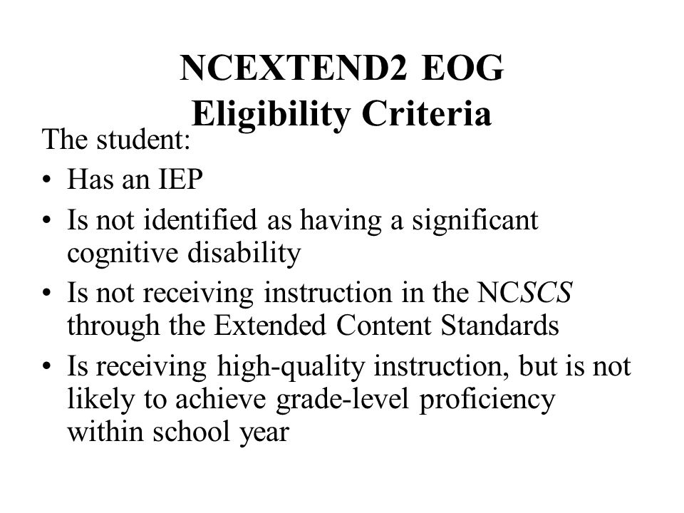 NCEXTEND2 EOG Eligibility Criteria The student: Has an IEP Is not identified as having a significant cognitive disability Is not receiving instruction in the NCSCS through the Extended Content Standards Is receiving high-quality instruction, but is not likely to achieve grade-level proficiency within school year