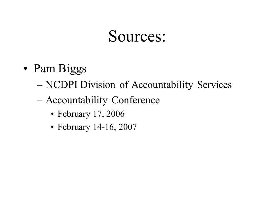 Sources: Pam Biggs –NCDPI Division of Accountability Services –Accountability Conference February 17, 2006 February 14-16, 2007