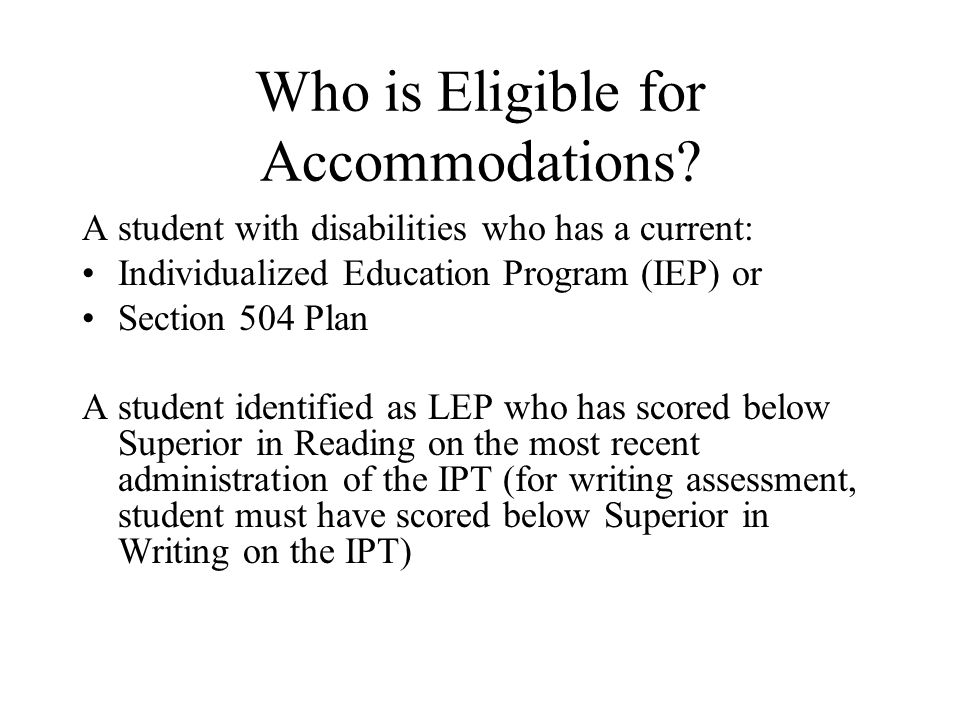 Who is Eligible for Accommodations? A student with disabilities who has a current: Individualized Education Program (IEP) or Section 504 Plan A studen